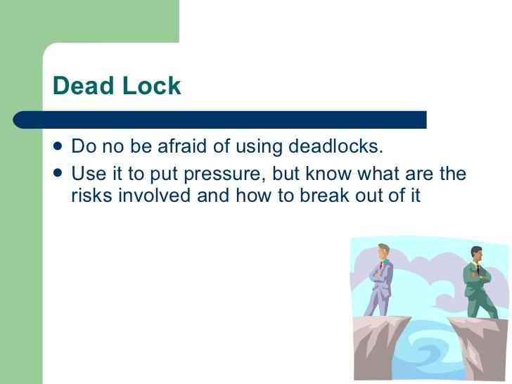 Dead Lock <ul><li>Do no be afraid of using deadlocks. </li></ul><ul><li>Use it to put pressure, but know what are the risk...