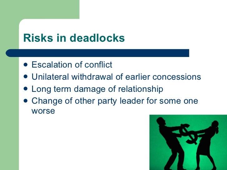 Risks in deadlocks <ul><li>Escalation of conflict </li></ul><ul><li>Unilateral withdrawal of earlier concessions </li></ul...