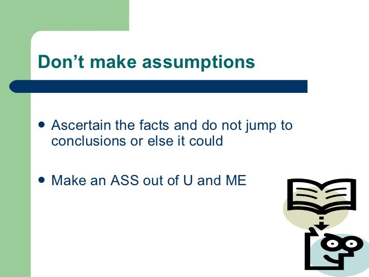 Don't make assumptions <ul><li>Ascertain the facts and do not jump to conclusions or else it could  </li></ul><ul><li>Make...