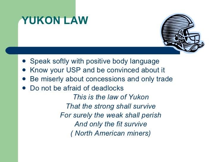YUKON LAW <ul><li>Speak softly with positive body language </li></ul><ul><li>Know your USP and be convinced about it </li>...