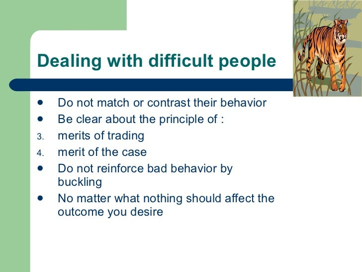 Dealing with difficult people <ul><li>Do not match or contrast their behavior </li></ul><ul><li>Be clear about the princip...