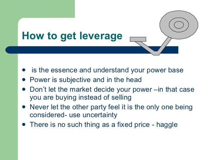 How to get leverage <ul><li>is the essence and understand your power base </li></ul><ul><li>Power is subjective and in the...