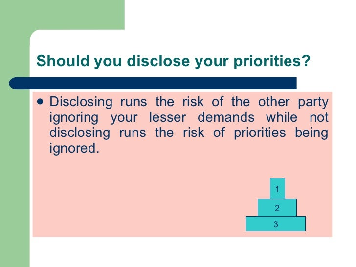 Should you disclose your priorities? <ul><li>Disclosing runs the risk of the other party ignoring your lesser demands whil...