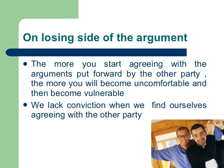 On losing side of the argument <ul><li>The more you start agreeing with the arguments put forward by the other party , the...