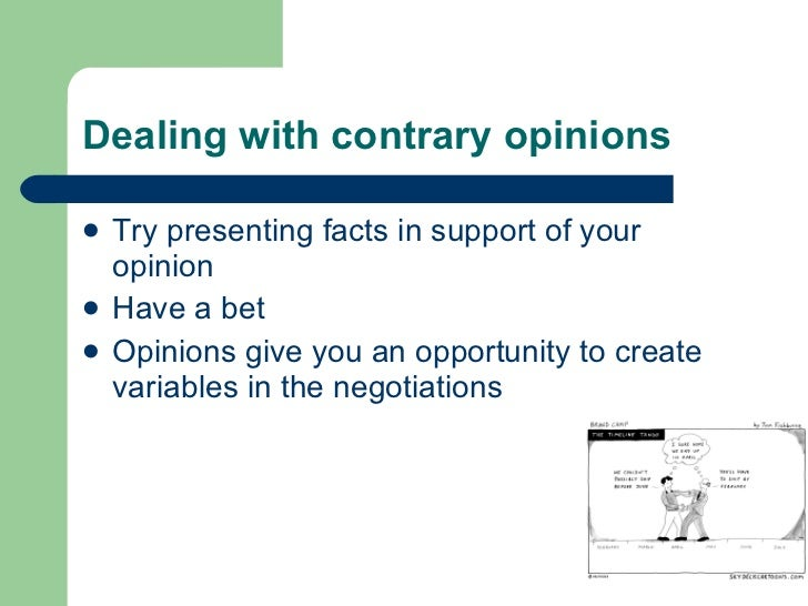 Dealing with contrary opinions <ul><li>Try presenting facts in support of your opinion </li></ul><ul><li>Have a bet </li><...