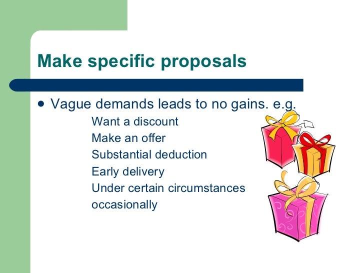 Make specific proposals <ul><li>Vague demands leads to no gains. e.g. </li></ul><ul><ul><ul><ul><li>Want a discount </li><...