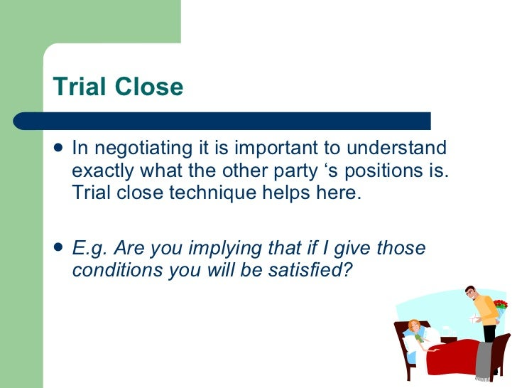 Trial Close <ul><li>In negotiating it is important to understand exactly what the other party 's positions is. Trial close...