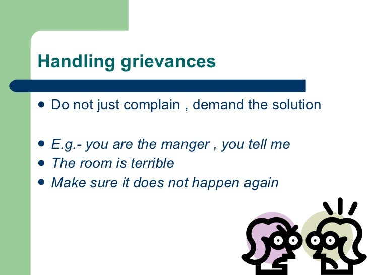 Handling grievances <ul><li>Do not just complain , demand the solution </li></ul><ul><li>E.g.- you are the manger , you te...