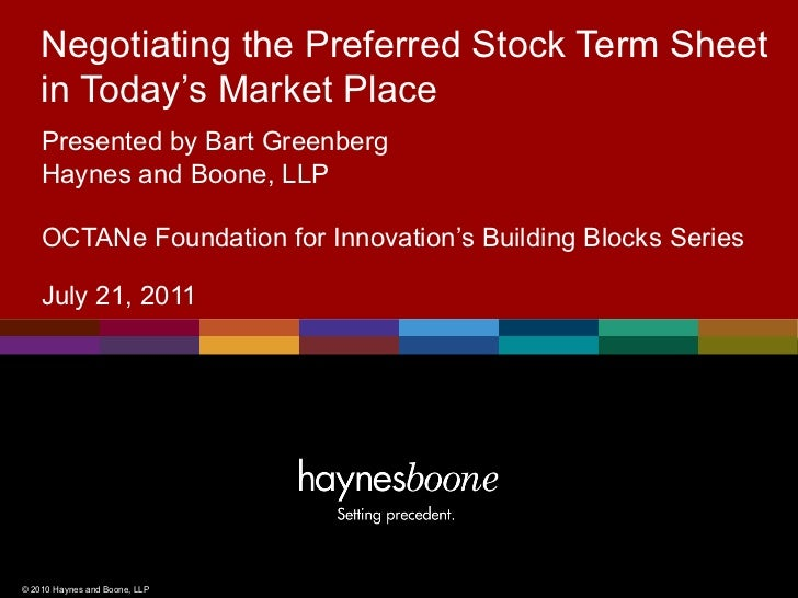 Negotiating the Preferred Stock Term Sheet    in Today's Market Place    Presented by Bart Greenberg    Haynes and Boone, ...