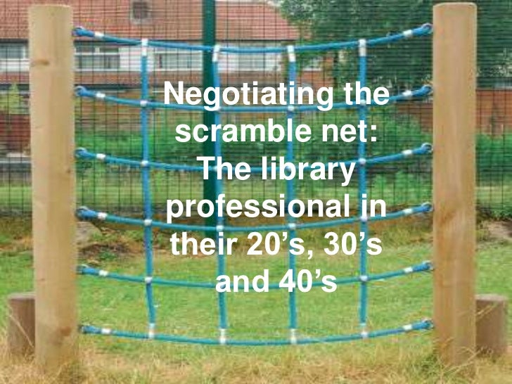 Negotiating the scramble net:  The libraryprofessional intheir 20's, 30's   and 40's