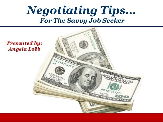 Negotiating Tips…For The Savvy Job SeekerPresented by:Angela Loëb