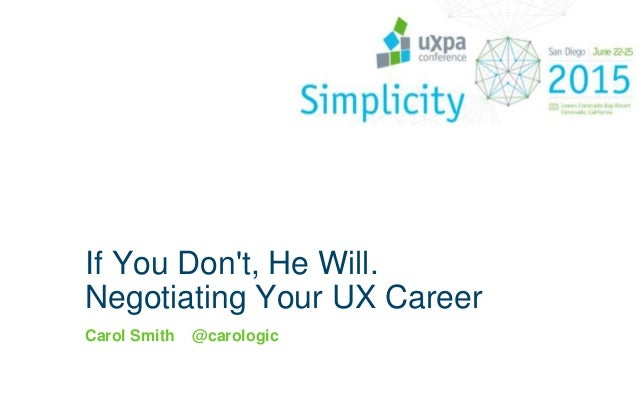 If You Don't, He Will. Negotiating Your UX Career Carol Smith @carologic