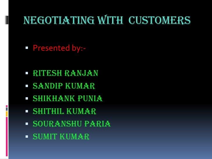 NEGOTIATING WITH  CUSTOMERS<br />Presented by:-<br />RiteshRanjan<br />Sandip Kumar<br />ShikhankPunia<br />Shithil Kumar<...