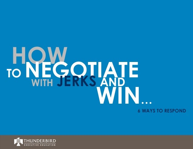 HOW  TO  NEGOTIATE WITH JERKS AND  WIN…  6 WAYS TO RESPOND