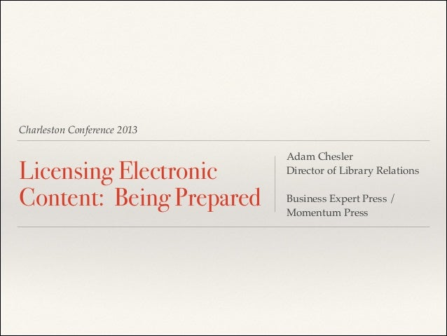 Charleston Conference 2013  Licensing Electronic Content: Being Prepared  Adam Chesler! Director of Library Relations! ! B...