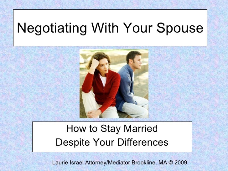 Negotiating With Your Spouse How to Stay Married Despite Your Differences Laurie Israel Attorney/Mediator Brookline, MA © ...