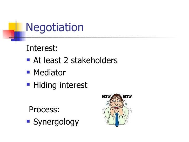 Negotiation  <ul><li>Interest:  </li></ul><ul><li>At least 2 stakeholders </li></ul><ul><li>Mediator </li></ul><ul><li>Hid...