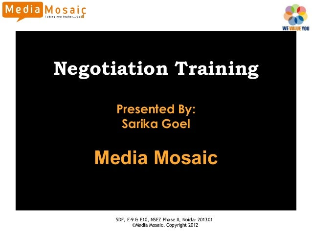 Negotiation Training      Presented By:       Sarika Goel   Media Mosaic      SDF, E-9 & E10, NSEZ Phase II, Noida- 201301...