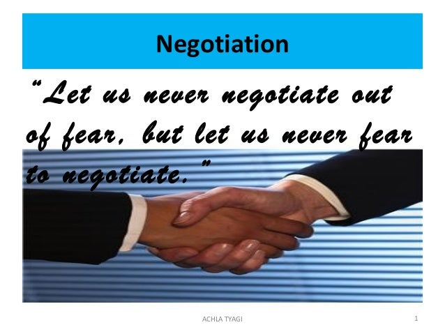 "Negotiation""Let us never negotiate outof fear, but let us never fearto negotiate.""             ACHLA TYAGI         1"