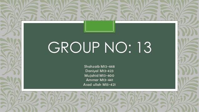 GROUP NO: 13Shahzaib M13-448Daniyal M13-423Mujahid M13-400Ammar M13-441Asad ullah M13-421