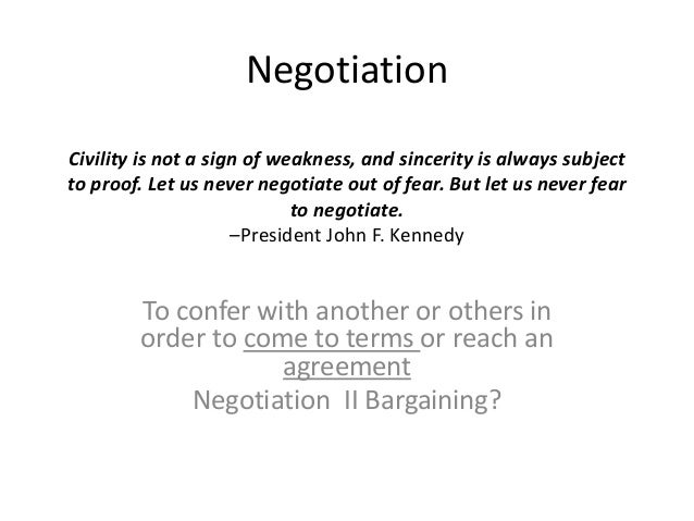Negotiation Civility is not a sign of weakness, and sincerity is always subject to proof. Let us never negotiate out of fe...