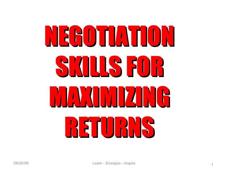 06/06/09 NEGOTIATION SKILLS FOR MAXIMIZING RETURNS Learn - Energize - Inspire