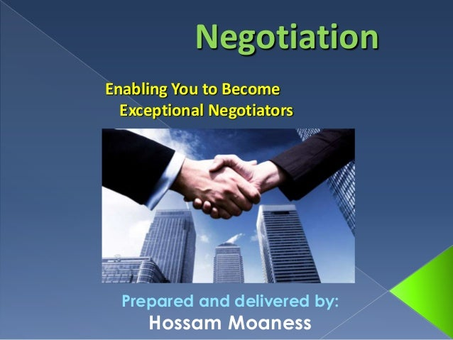 Prepared and delivered by: Hossam Moaness Negotiation Enabling You to Become Exceptional Negotiators
