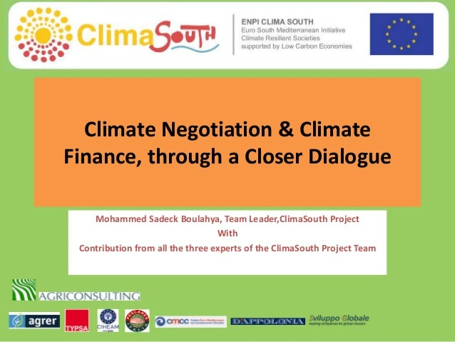Climate Negotiation & Climate Finance, through a Closer Dialogue Mohammed Sadeck Boulahya, Team Leader,ClimaSouth Project ...