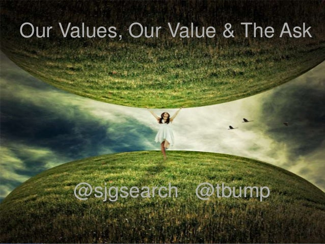 Our Values, Our Value & The Ask     @sjgsearch @tbump