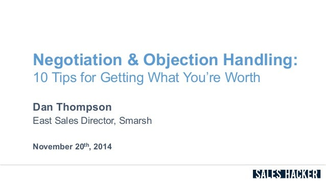Negotiation & Objection Handling:  10 Tips for Getting What You're Worth  Dan Thompson  East Sales Director, Smarsh  Novem...