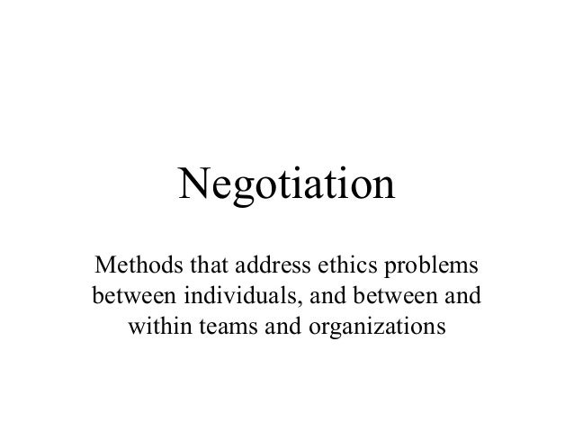 Negotiation Methods that address ethics problems between individuals, and between and within teams and organizations