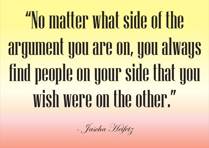 """""""No matter what side of the argument you are on, you always find people on your side that you      wish were on the other...."""