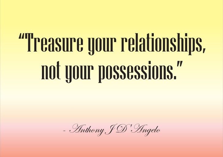 """""""Treasure your relationships,    not your possessions.""""        - Anthony J D'Angelo"""
