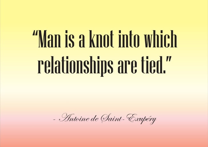 """""""Man is a knot into which  relationships are tied.""""    - Antoine de Saint-Exupéry"""
