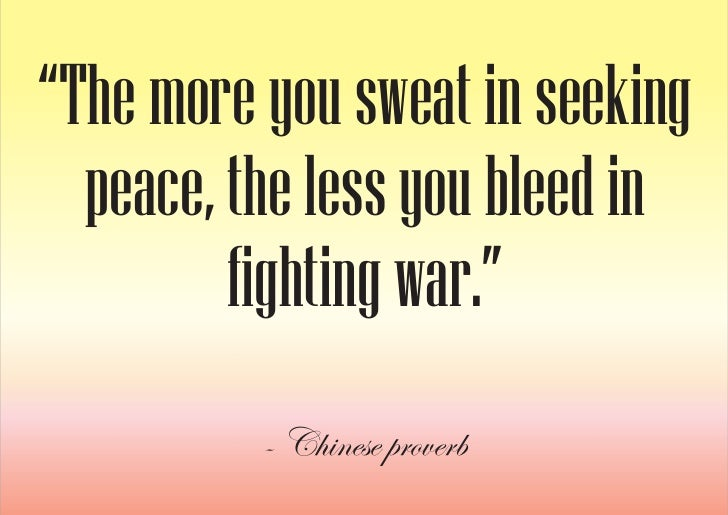 """""""The more you sweat in seeking   peace, the less you bleed in          fighting war.""""           - Chinese proverb"""