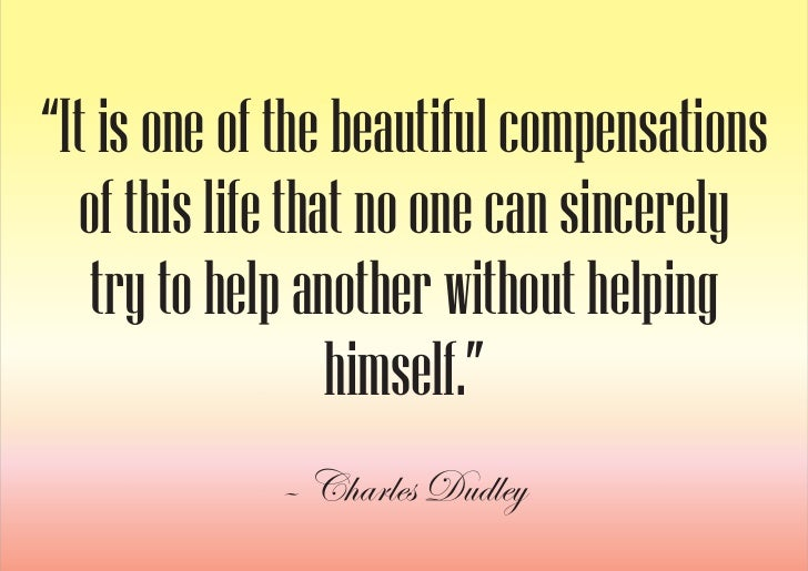 """""""It is one of the beautiful compensations    of this life that no one can sincerely     try to help another without helpin..."""
