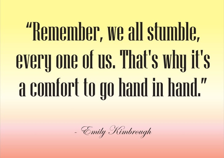"""""""Remember, we all stumble, every one of us. That's why it's a comfort to go hand in hand.""""          - Emily Kimbrough"""