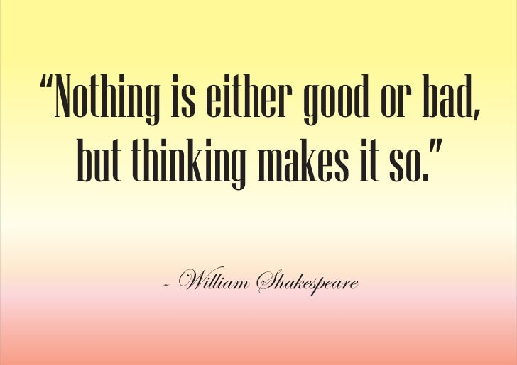 """""""Nothing is either good or bad,   but thinking makes it so.""""         - William Shakespeare"""