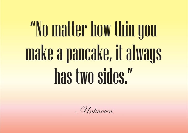 """""""No matter how thin you make a pancake, it always      has two sides.""""         - Unknown"""
