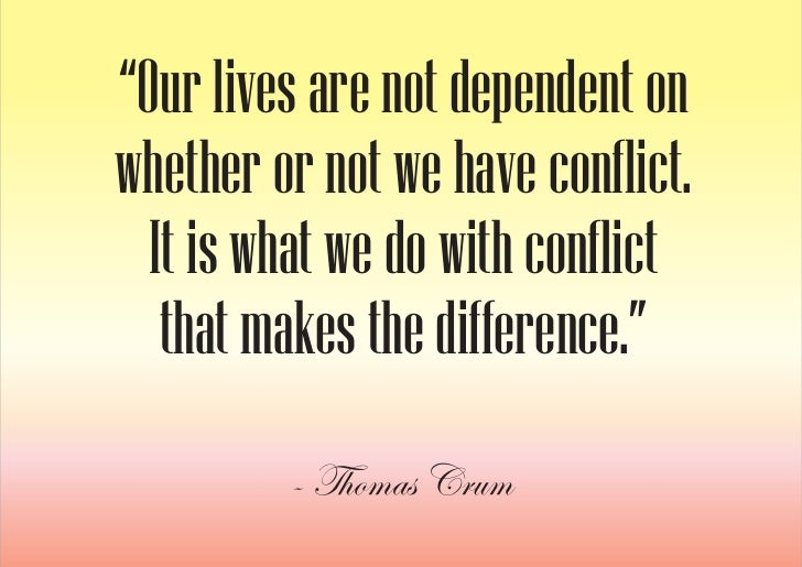 """""""Our lives are not dependent on whether or not we have conflict.   It is what we do with conflict    that makes the differ..."""