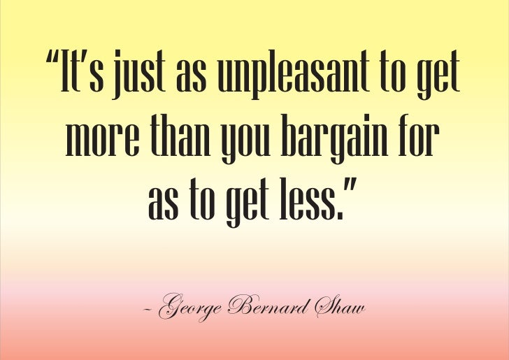 """""""It's just as unpleasant to get   more than you bargain for         as to get less.""""        – George Bernard Shaw"""