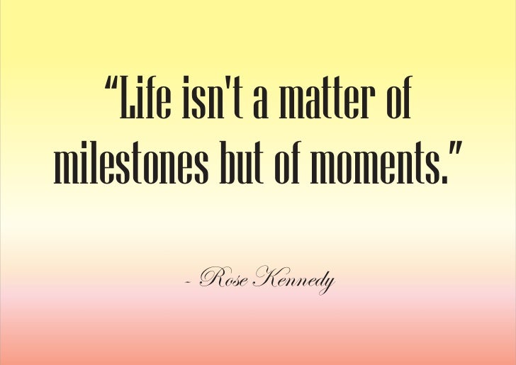 """""""Life isn't a matter of milestones but of moments.""""         - Rose Kennedy"""