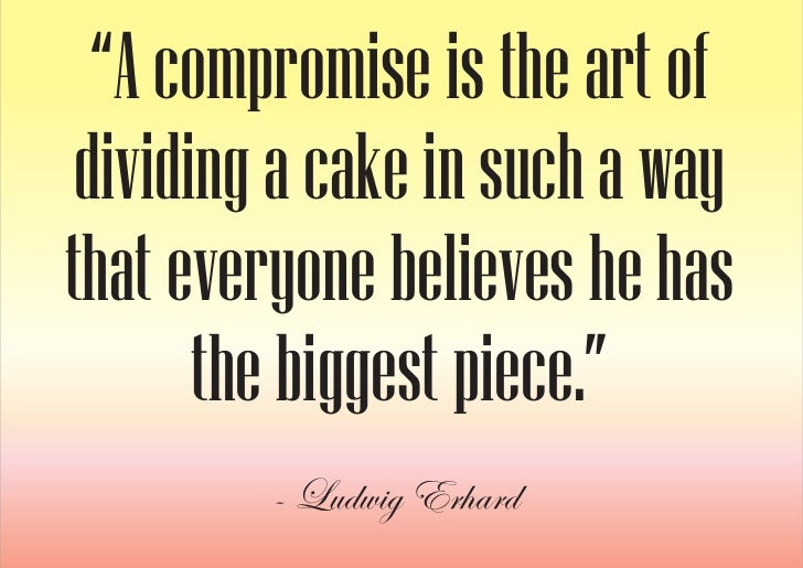 """""""A compromise is the art of  dividing a cake in such a way that everyone believes he has        the biggest piece.""""       ..."""