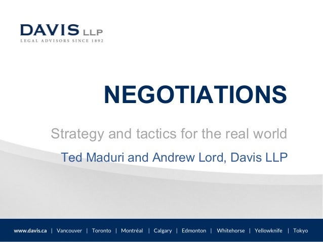 NEGOTIATIONS Strategy and tactics for the real world Ted Maduri and Andrew Lord, Davis LLP