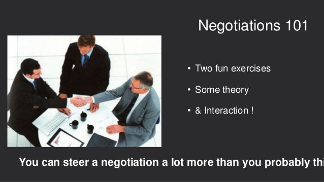 • Two fun exercises • Some theory • & Interaction ! Negotiations 101 You can steer a negotiation a lot more than you proba...