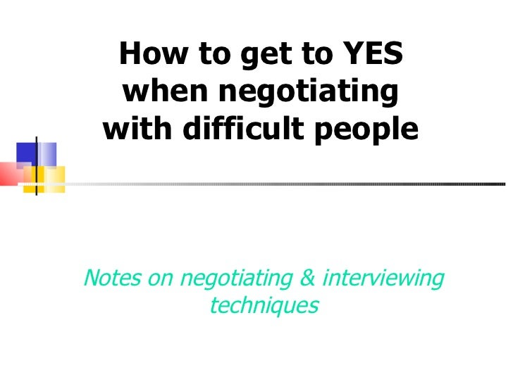 Notes on negotiating & interviewing techniques How to get to YES when negotiating with difficult people