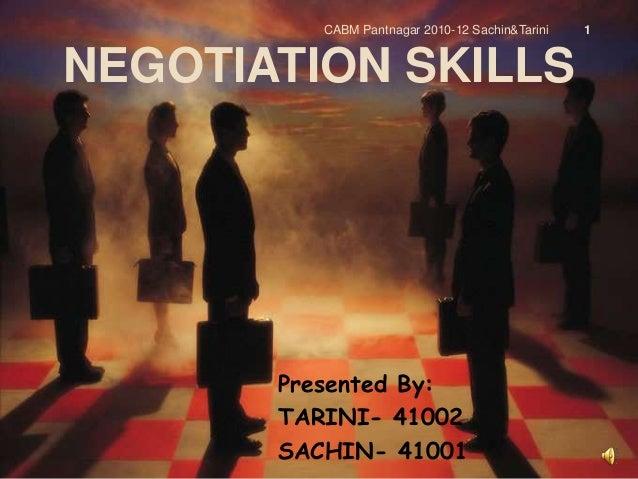 NEGOTIATION SKILLS Presented By: TARINI- 41002 SACHIN- 41001 CABM Pantnagar 2010-12 Sachin&Tarini 1