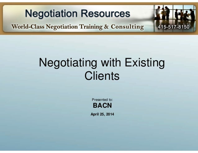 Negotiating with Existing Clients Presented to: BACN April 25, 2014