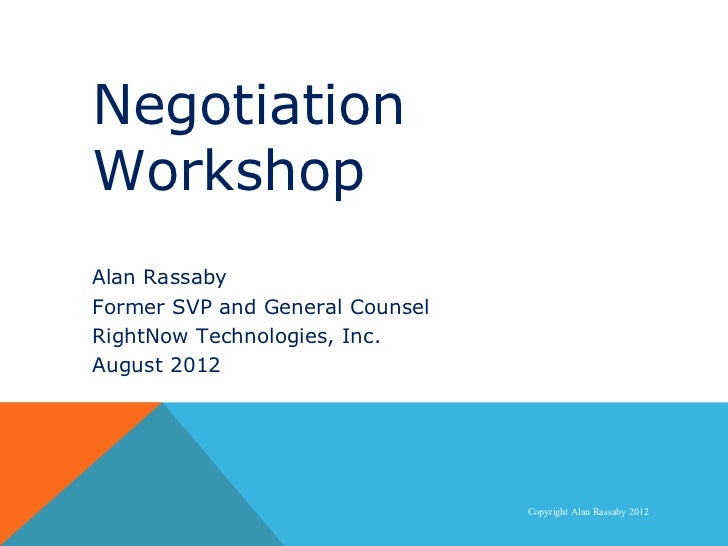 Negotiation   WorkshopNegotiation Workshop  Alan Rassaby  Former SVP and General Counsel  RightNow Technologies, Inc.  Aug...