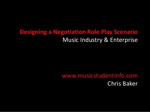 Designing a Negotiation Role Play Scenario Music Industry & Enterprise  www.musicstudentinfo.com Chris Baker